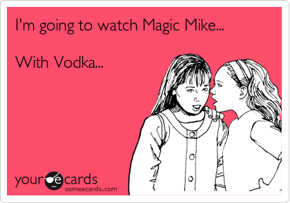 I'm going to watch Magic Mike...  With Vodka...