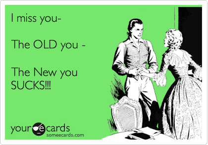 I miss you-  The OLD you -  The New you SUCKS!!!