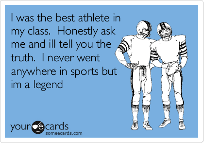 I was the best athlete in my class.  Honestly ask me and ill tell you the truth.  I never went anywhere in sports but im a legend