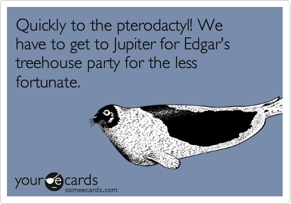 Quickly to the pterodactyl! We have to get to Jupiter for Edgar's treehouse party for the less fortunate.