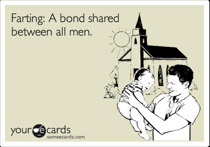 Farting: A bond shared between all men.