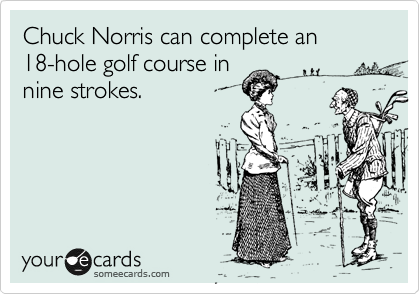 Chuck Norris can complete an  18-hole golf course in  nine strokes.