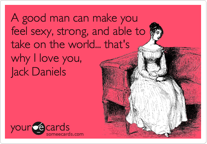 A good man can make you feel sexy, strong, and able to take on the world... that's why I love you, Jack Daniels
