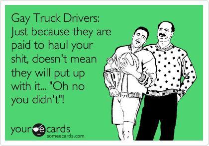 """Gay Truck Drivers: Just because they are paid to haul your shit, doesn't mean they will put up with it... """"Oh no you didn't""""!"""