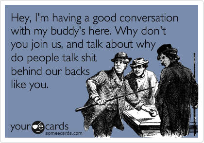 Hey, I'm having a good conversation with my buddy's here. Why don't you join us, and talk about why do people talk shit behind our backs like you.