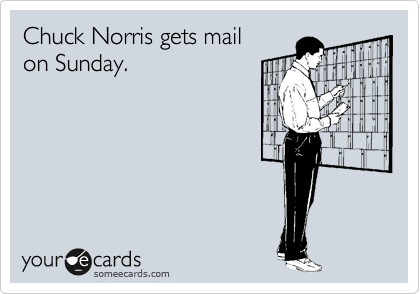 Chuck Norris gets mail  on Sunday.