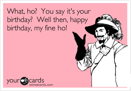 What, ho?  You say it's your birthday?  Well then, happy birthday, my fine ho!
