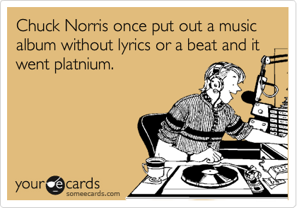 Chuck Norris once put out a music album without lyrics or a beat and it went platnium.