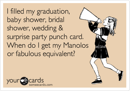 I filled my graduation, baby shower, bridal shower, wedding & surprise party punch card. When do I get my Manolos or fabulous equivalent?