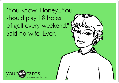 """""""You know, Honey...You should play 18 holes of golf every weekend."""" Said no wife. Ever."""