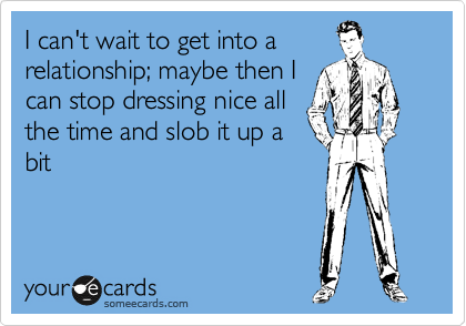 I can't wait to get into a relationship; maybe then I can stop dressing nice all the time and slob it up a bit