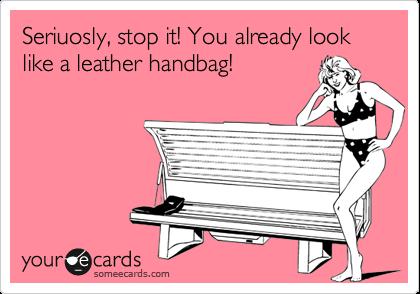 Seriuosly, stop it! You already look like a leather handbag!