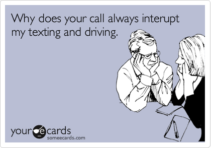 Why does your call always interupt my texting and driving.