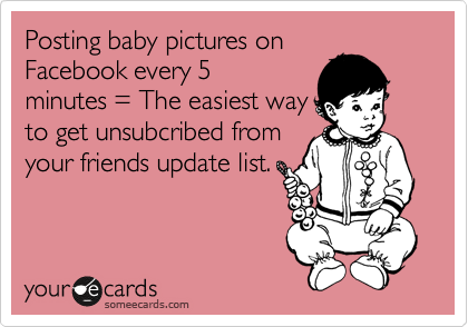 Posting baby pictures on Facebook every 5 minutes = The easiest way to get unsubcribed from your friends update list.