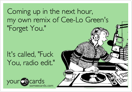 """Coming up in the next hour, my own remix of Cee-Lo Green's """"Forget You.""""   It's called, """"Fuck You, radio edit."""""""