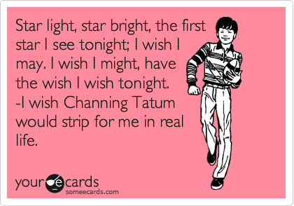 Star light, star bright, the first star I see tonight; I wish I may. I wish I might, have the wish I wish tonight. -I wish Channing Tatum would strip for me in real life.