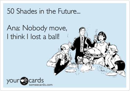 50 Shades in the Future...  Ana: Nobody move,  I think I lost a ball!