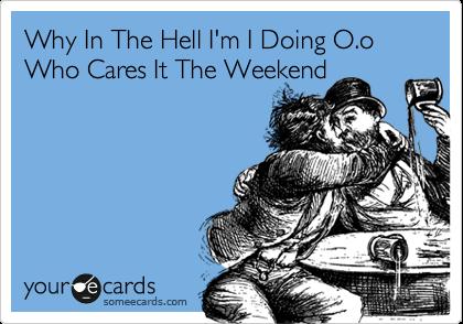 Why In The Hell I'm I Doing O.o Who Cares It The Weekend