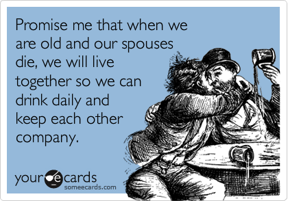 Promise me that when we are old and our spouses die, we will live together so we can drink daily and keep each other company.