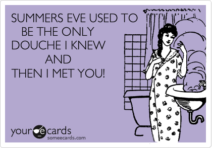 SUMMERS EVE USED TO    BE THE ONLY DOUCHE I KNEW           AND THEN I MET YOU!
