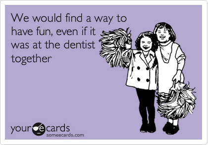 We would find a way to have fun, even if it was at the dentist together
