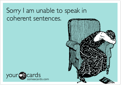 Sorry I am unable to speak in coherent sentences.