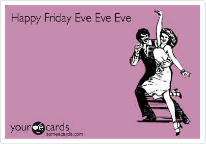Happy Friday Eve Eve Eve