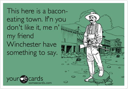 This here is a bacon- eating town. If'n you don't like it, me n' my friend Winchester have something to say.