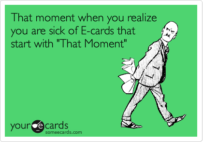 """That moment when you realize you are sick of E-cards that start with """"That Moment"""""""