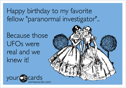 """Happy birthday to my favorite fellow """"paranormal investigator""""..    Because those UFOs were real and we knew it!"""