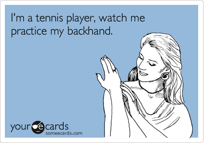 I'm a tennis player, watch me practice my backhand.