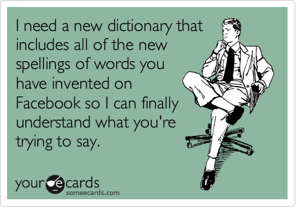 I need a new dictionary that includes all of the new spellings of words you have invented on Facebook so I can finally understand what you're trying to say.