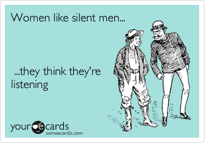 Women like silent men...     ...they think they're listening