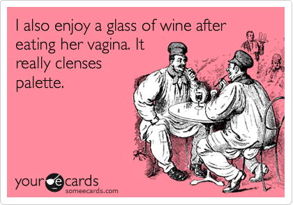 I also enjoy a glass of wine after eating her vagina. It  really clenses palette.