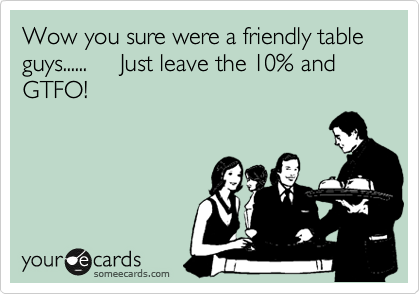 Wow you sure were a friendly table guys......     Just leave the 10% and GTFO!