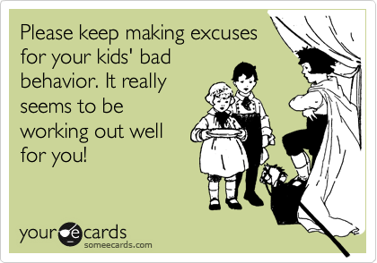 Please keep making excuses for your kids' bad behavior. It really seems to be working out well for you!