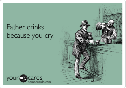 Father drinks  because you cry.