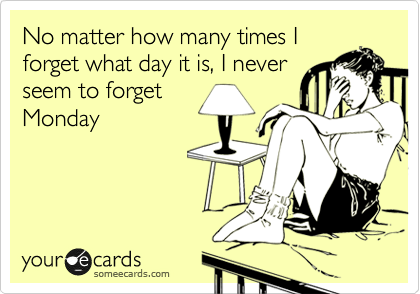No matter how many times I forget what day it is, I never seem to forget  Monday