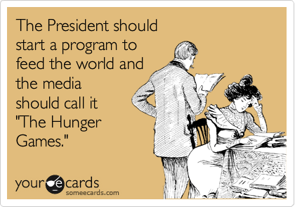 """The President should start a program to feed the world and the media should call it """"The Hunger Games."""""""
