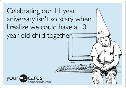 Celebrating our 11 year aniversary isn't so scary when I realize we could have a 10 year old child together