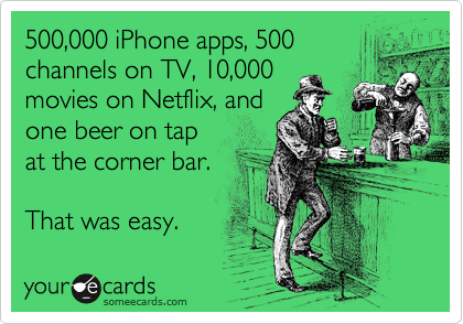 500,000 iPhone apps, 500 channels on TV, 10,000 movies on Netflix, and one beer on tap at the corner bar.  That was easy.