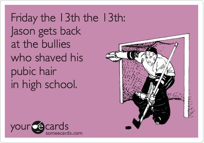 Friday the 13th the 13th: Jason gets back at the bullies who shaved his pubic hair in high school.