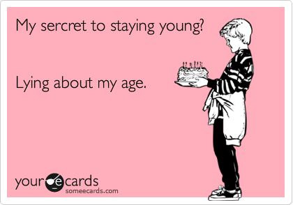 My sercret to staying young?   Lying about my age.