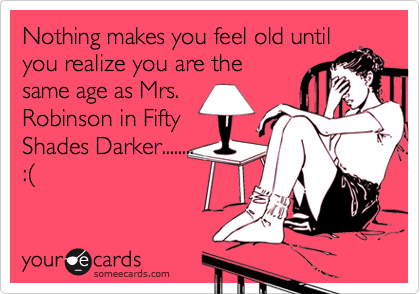 Nothing makes you feel old until you realize you are the same age as Mrs. Robinson in Fifty Shades Darker........ :%28