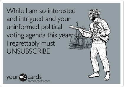 While I am so interested and intrigued and your uninformed political voting agenda this year.  I regrettably must UNSUBSCRIBE