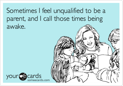 Sometimes I feel unqualified to be a parent, and I call those times being awake.