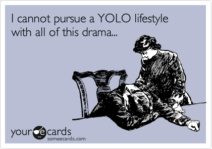 I cannot pursue a YOLO lifestyle with all of this drama...