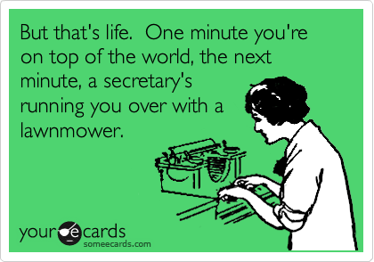 But that's life.  One minute you're on top of the world, the next minute, a secretary's running you over with a lawnmower.