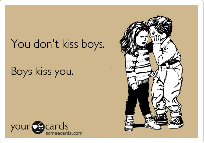 You don't kiss boys.   Boys kiss you.