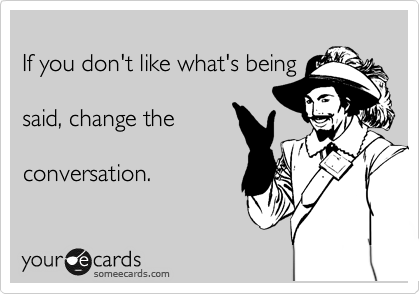If you don't like what's being  said, change the   conversation.